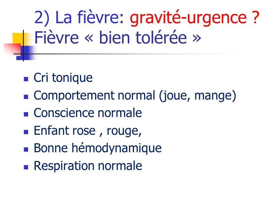 2) La fièvre: gravité-urgence ? Fièvre « bien tolérée » Cri tonique Comportement normal (joue, mange) Conscience normale Enfant rose, rouge, Bonne hém