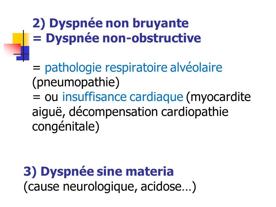 2) Dyspnée non bruyante = Dyspnée non-obstructive = pathologie respiratoire alvéolaire (pneumopathie) = ou insuffisance cardiaque (myocardite aiguë, d