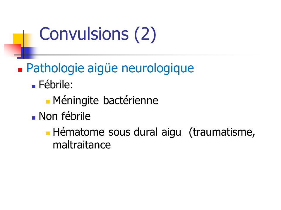 Convulsions (2) Pathologie aigüe neurologique Fébrile: Méningite bactérienne Non fébrile Hématome sous dural aigu (traumatisme, maltraitance