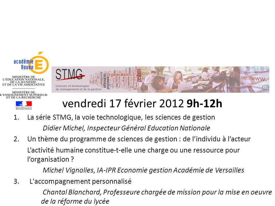 vendredi 17 février 2012 9h-12h 1.La série STMG, la voie technologique, les sciences de gestion Didier Michel, Inspecteur Général Education Nationale