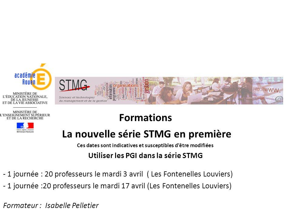 Formations La nouvelle série STMG en première Ces dates sont indicatives et susceptibles d être modifiées Utiliser les PGI dans la série STMG - 1 journée : 20 professeurs le mardi 3 avril ( Les Fontenelles Louviers) - 1 journée :20 professeurs le mardi 17 avril (Les Fontenelles Louviers) Formateur : Isabelle Pelletier