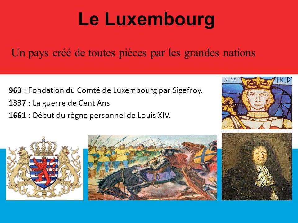 963 : Fondation du Comté de Luxembourg par Sigefroy. 1337 : La guerre de Cent Ans. 1661 : Début du règne personnel de Louis XIV. Le Luxembourg Un pays