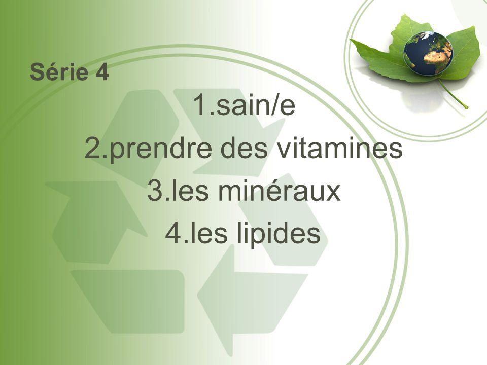 Série 4 1.sain/e 2.prendre des vitamines 3.les minéraux 4.les lipides