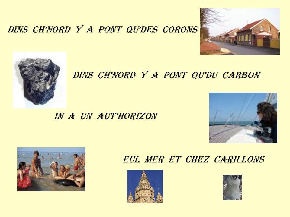 Dins ch'nord y a pont qu'des corons Dins ch'nord y a pont qu'du carbon In a un aut'horizon Eul mer et chez carillons
