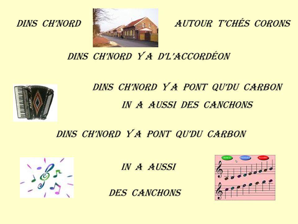 Dins ch'nordAutour t'chés corons Dins ch'nord y a d'l'accordéon Dins ch'nord y a pont qu'du carbon In a aussi des canchons Dins ch'nord y a pont qu'du carbon In a aussi Des canchons
