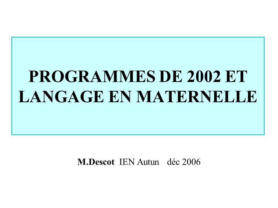 PROGRAMMES DE 2002 ET LANGAGE EN MATERNELLE M.Descot IEN Autun déc 2006