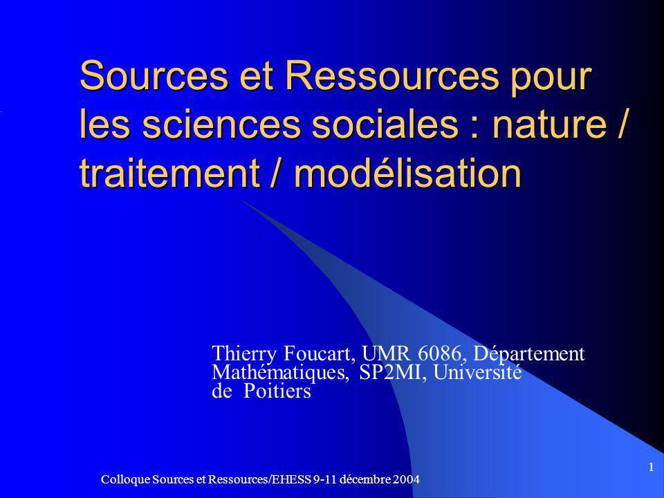 Colloque Sources et Ressources/EHESS 9-11 décembre 2004 1 Sources et Ressources pour les sciences sociales : nature / traitement / modélisation Thierry Foucart, UMR 6086, Département Mathématiques, SP2MI, Université de Poitiers