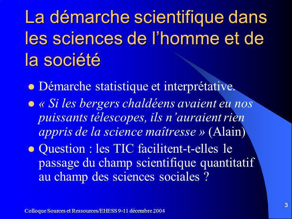 Colloque Sources et Ressources/EHESS 9-11 décembre 2004 2 Limites et conséquences de la modélisation dans les sciences de l homme Influence importante sur le développement des outils scientifiques, sur la démarche scientifique elle-même et sur la nature des politiques sociales.