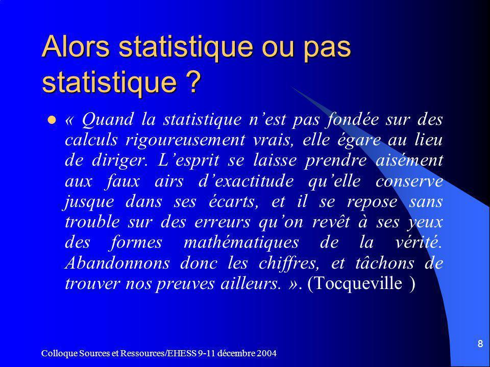 Colloque Sources et Ressources/EHESS 9-11 décembre 2004 8 Alors statistique ou pas statistique .