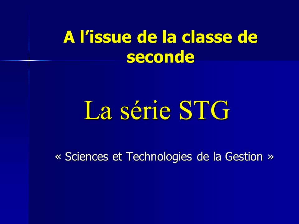 A l'issue de la classe de seconde La série STG « Sciences et Technologies de la Gestion »