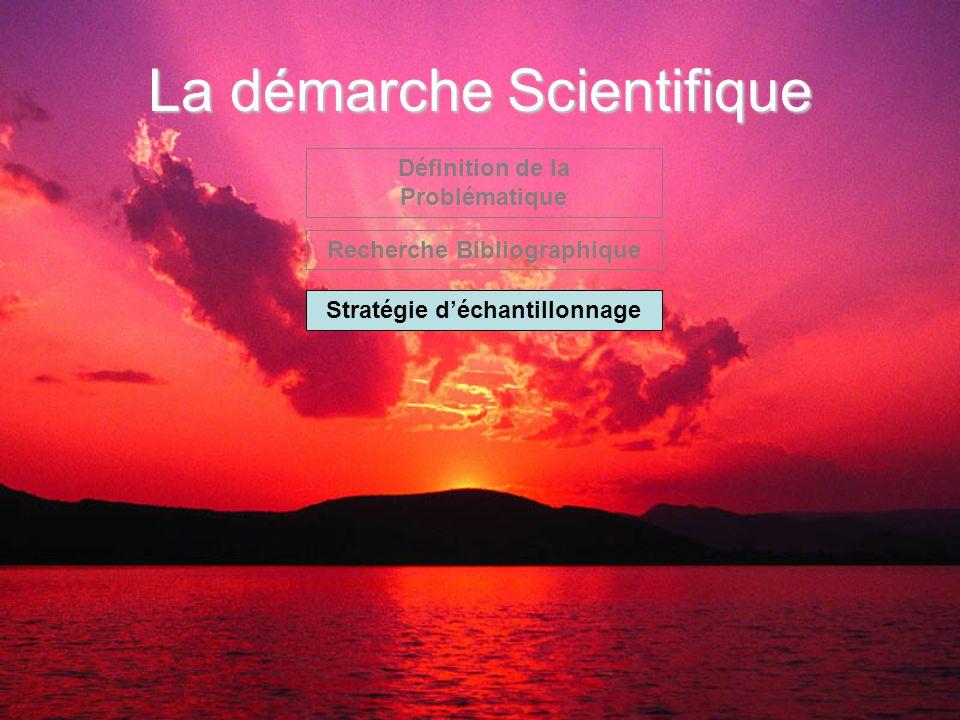 La démarche Scientifique Définition de la Problématique Recherche Bibliographique Stratégie d'échantillonnage