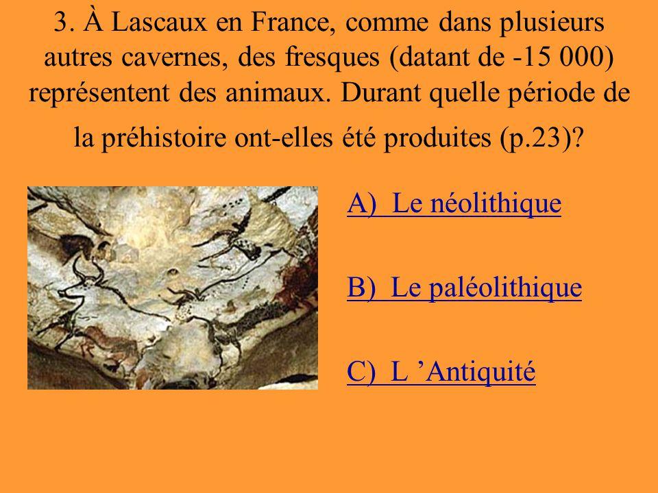 3. À Lascaux en France, comme dans plusieurs autres cavernes, des fresques (datant de -15 000) représentent des animaux. Durant quelle période de la p