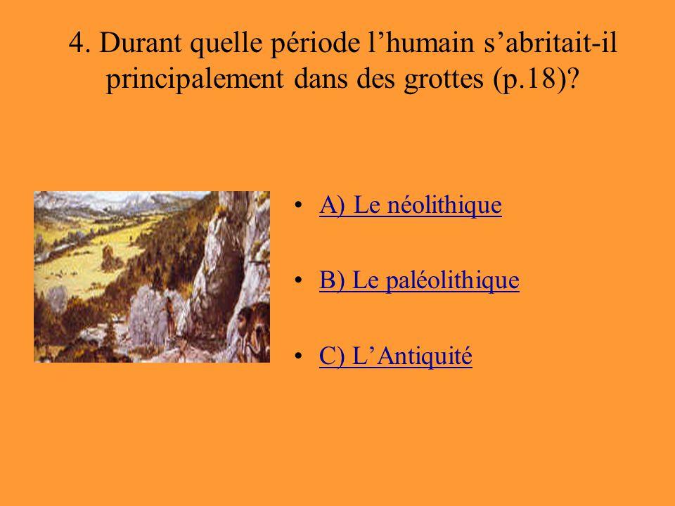 4. Durant quelle période l'humain s'abritait-il principalement dans des grottes (p.18)? A) Le néolithique B) Le paléolithique C) L'Antiquité