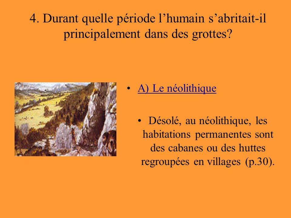 4. Durant quelle période l'humain s'abritait-il principalement dans des grottes? A) Le néolithique Désolé, au néolithique, les habitations permanentes
