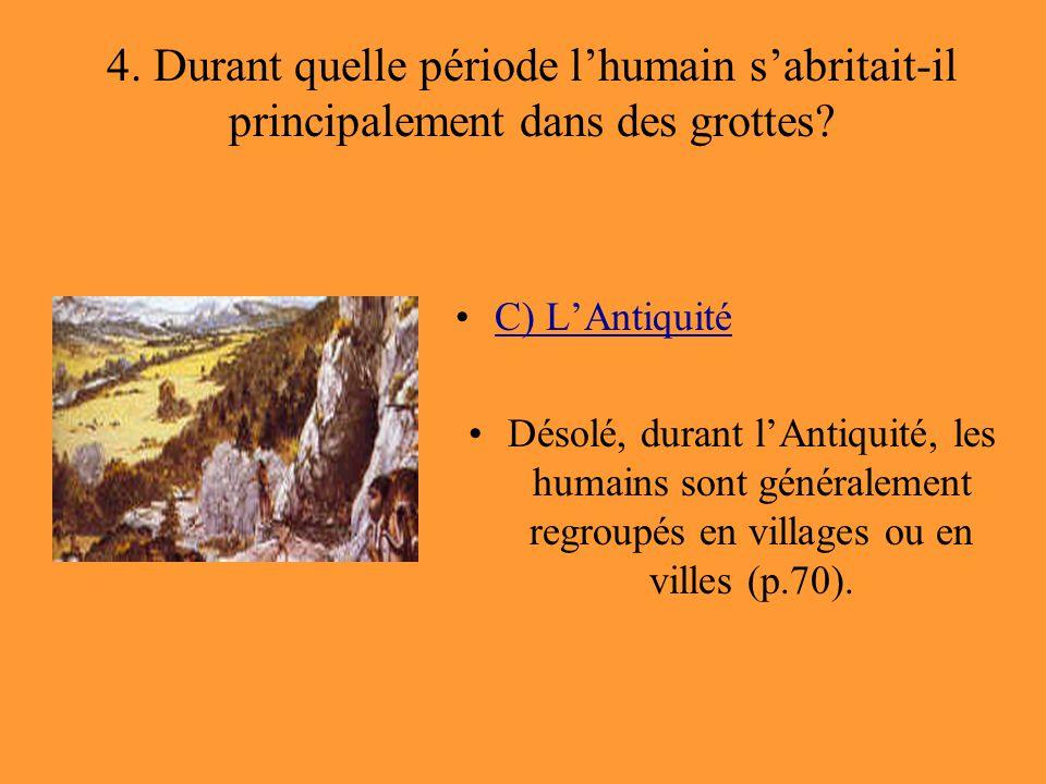 4. Durant quelle période l'humain s'abritait-il principalement dans des grottes? C) L'Antiquité Désolé, durant l'Antiquité, les humains sont généralem