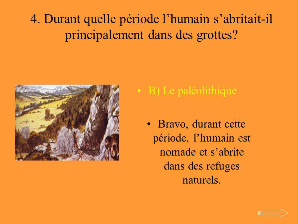 4. Durant quelle période l'humain s'abritait-il principalement dans des grottes? B) Le paléolithique Bravo, durant cette période, l'humain est nomade