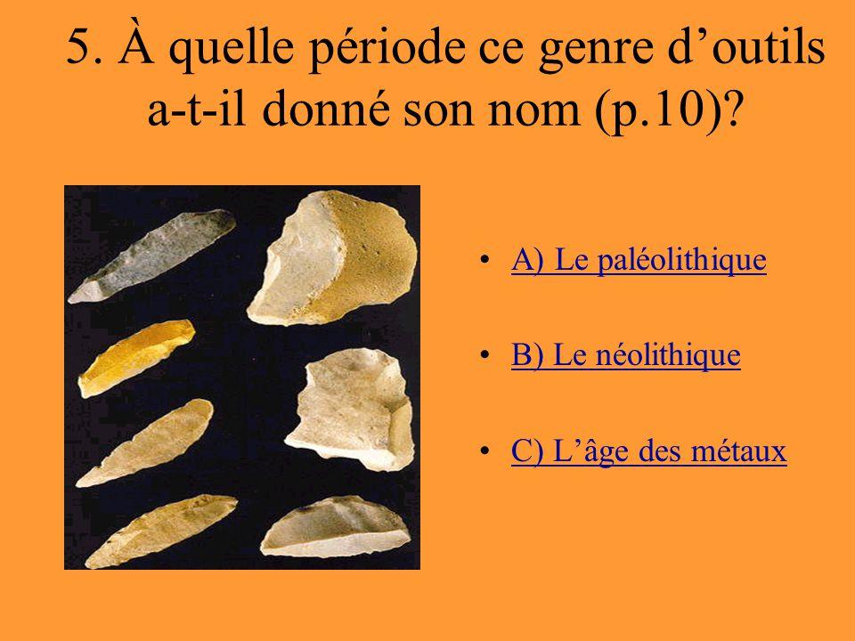 5. À quelle période ce genre d'outils a-t-il donné son nom (p.10)? A) Le paléolithique B) Le néolithique C) L'âge des métaux