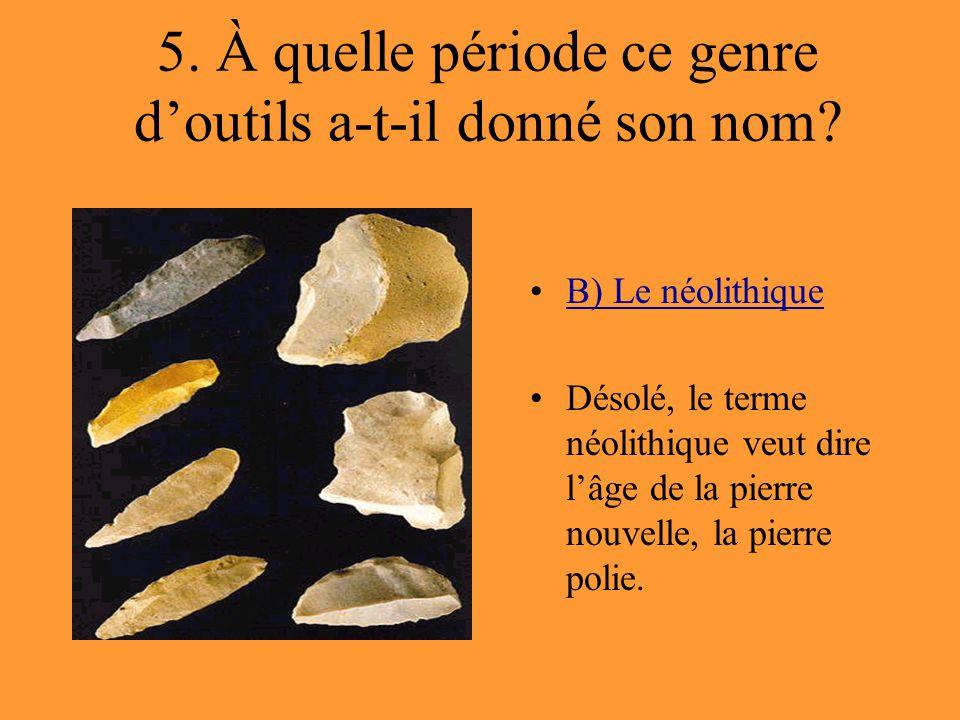 5. À quelle période ce genre d'outils a-t-il donné son nom? B) Le néolithique Désolé, le terme néolithique veut dire l'âge de la pierre nouvelle, la p