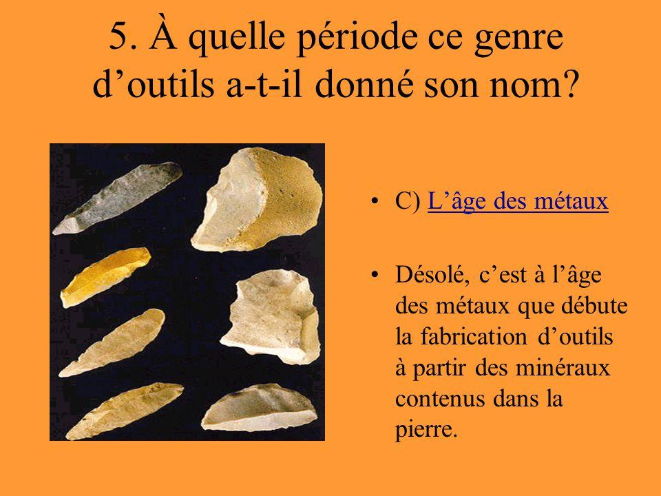 5. À quelle période ce genre d'outils a-t-il donné son nom? C) L'âge des métauxL'âge des métaux Désolé, c'est à l'âge des métaux que débute la fabrica