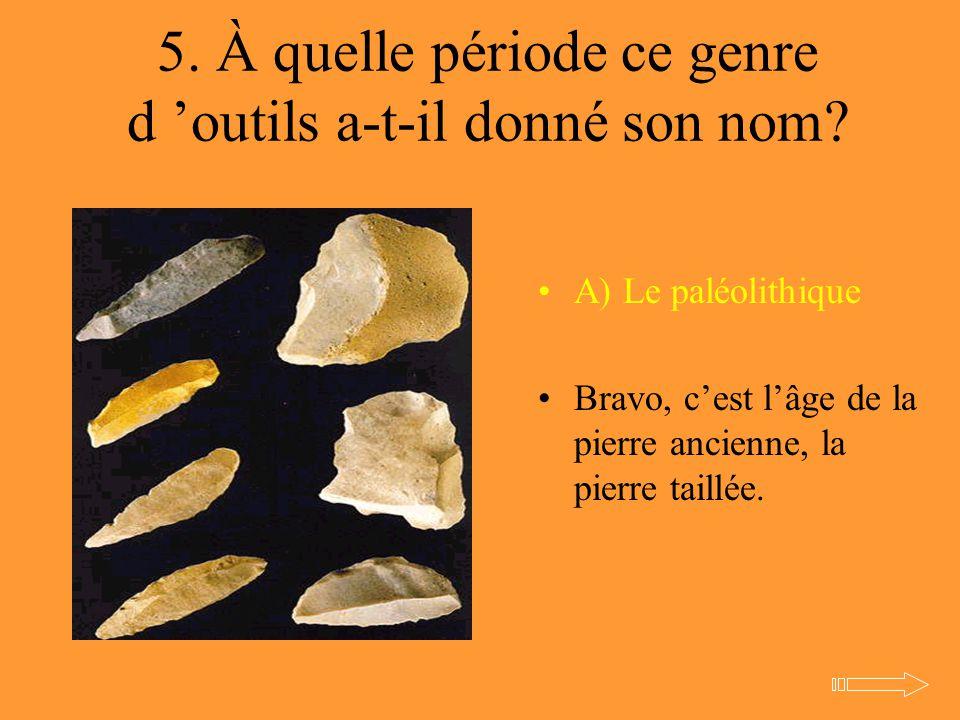 5. À quelle période ce genre d 'outils a-t-il donné son nom? A) Le paléolithique Bravo, c'est l'âge de la pierre ancienne, la pierre taillée.