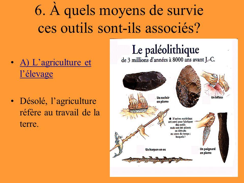 6. À quels moyens de survie ces outils sont-ils associés? A) L'agriculture et l'élevageA) L'agriculture et l'élevage Désolé, l'agriculture réfère au t