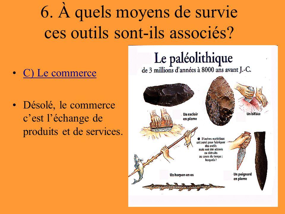6. À quels moyens de survie ces outils sont-ils associés? C) Le commerce Désolé, le commerce c'est l'échange de produits et de services.