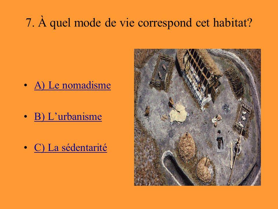 7. À quel mode de vie correspond cet habitat? A) Le nomadisme B) L'urbanisme C) La sédentarité