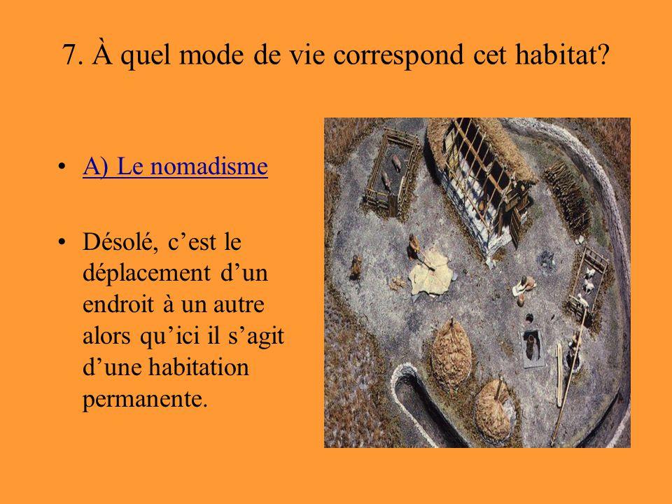 7. À quel mode de vie correspond cet habitat? A) Le nomadisme Désolé, c'est le déplacement d'un endroit à un autre alors qu'ici il s'agit d'une habita
