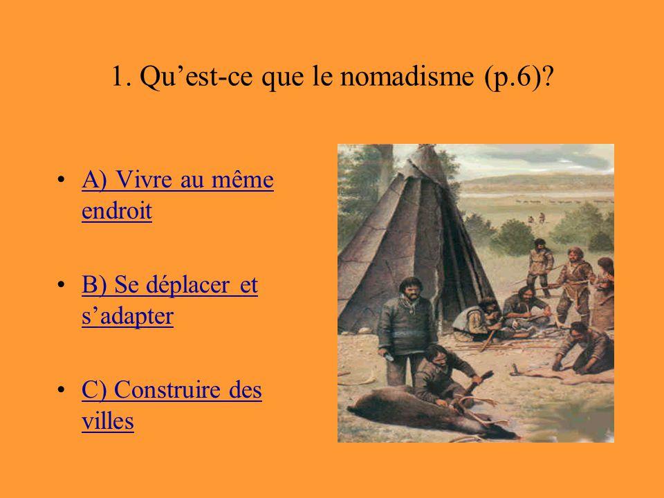 1. Qu'est-ce que le nomadisme (p.6)? A) Vivre au même endroitA) Vivre au même endroit B) Se déplacer et s'adapterB) Se déplacer et s'adapter C) Constr