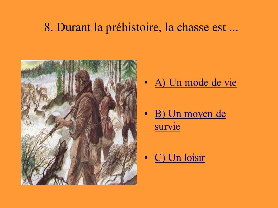 8. Durant la préhistoire, la chasse est... A) Un mode de vie B) Un moyen de survieB) Un moyen de survie C) Un loisir