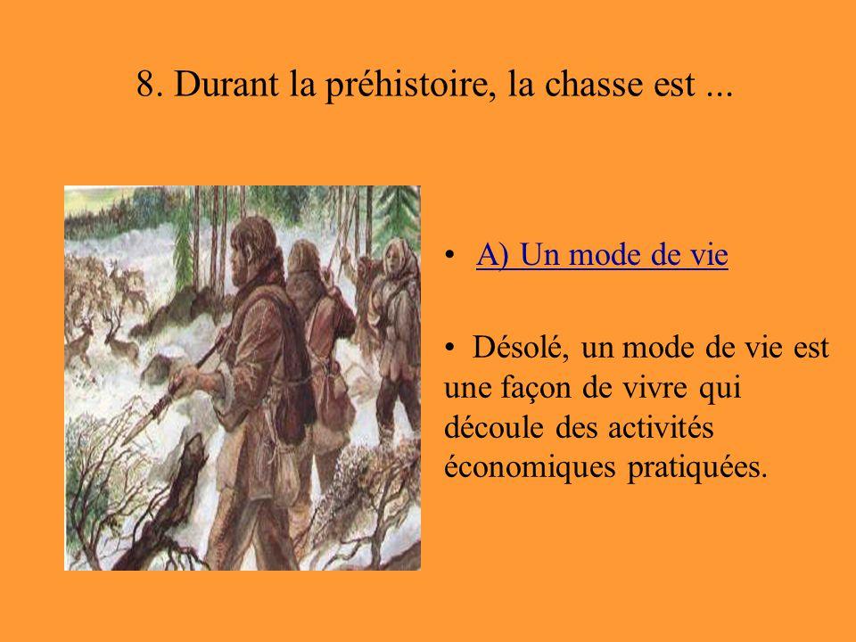 8. Durant la préhistoire, la chasse est... A) Un mode de vie Désolé, un mode de vie est une façon de vivre qui découle des activités économiques prati
