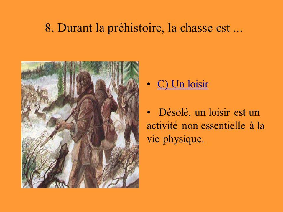 8. Durant la préhistoire, la chasse est... C) Un loisir Désolé, un loisir est un activité non essentielle à la vie physique.