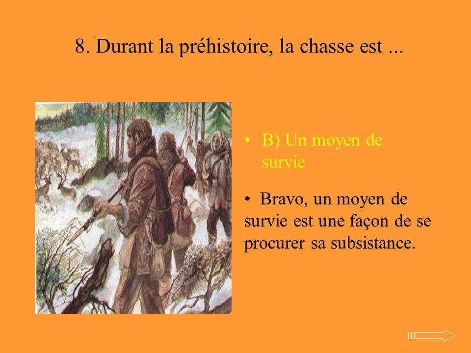 8. Durant la préhistoire, la chasse est... B) Un moyen de survie Bravo, un moyen de survie est une façon de se procurer sa subsistance.