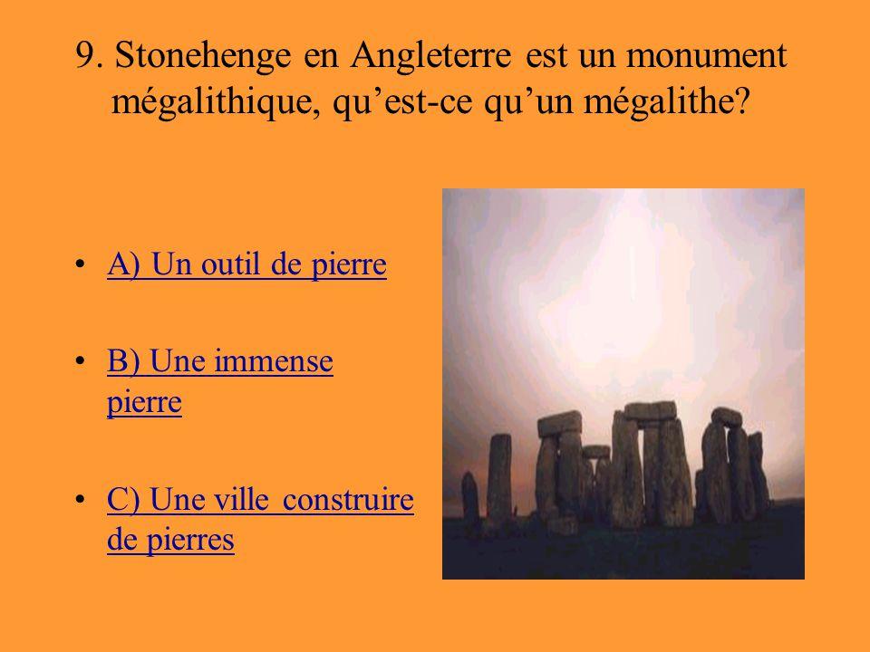 9. Stonehenge en Angleterre est un monument mégalithique, qu'est-ce qu'un mégalithe? A) Un outil de pierre B) Une immense pierreB) Une immense pierre