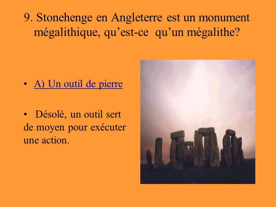 9. Stonehenge en Angleterre est un monument mégalithique, qu'est-ce qu'un mégalithe? A) Un outil de pierre Désolé, un outil sert de moyen pour exécute