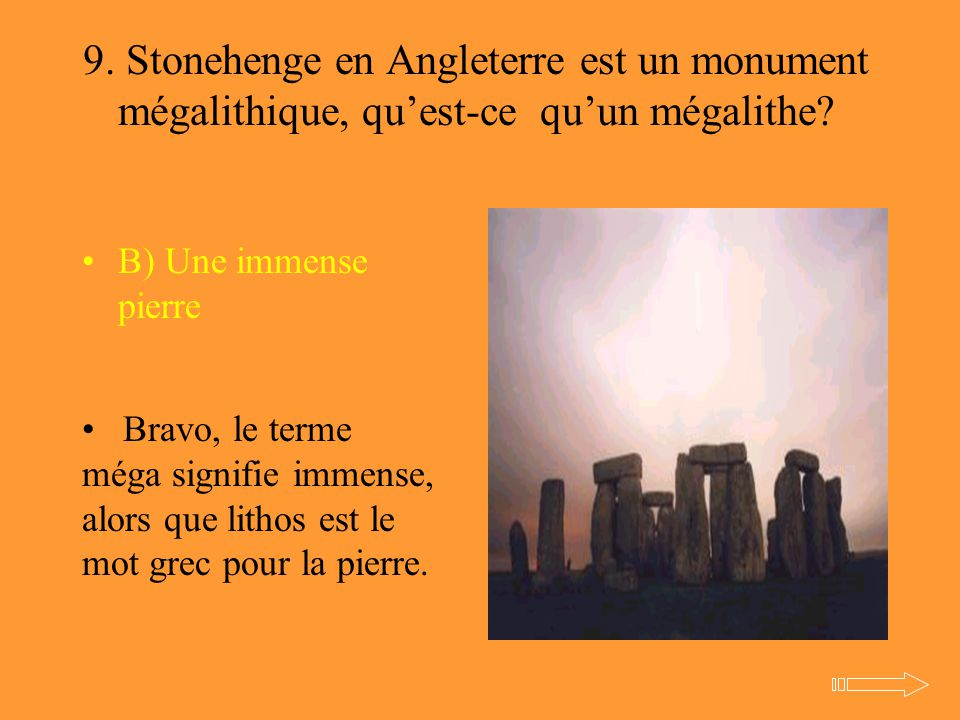 9. Stonehenge en Angleterre est un monument mégalithique, qu'est-ce qu'un mégalithe? B) Une immense pierre Bravo, le terme méga signifie immense, alor