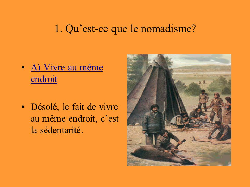 1. Qu'est-ce que le nomadisme? A) Vivre au même endroitA) Vivre au même endroit Désolé, le fait de vivre au même endroit, c'est la sédentarité.