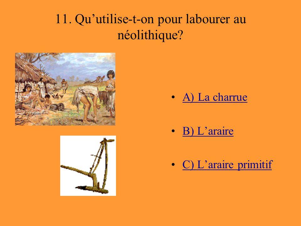 11. Qu'utilise-t-on pour labourer au néolithique? A) La charrue B) L'araire C) L'araire primitif