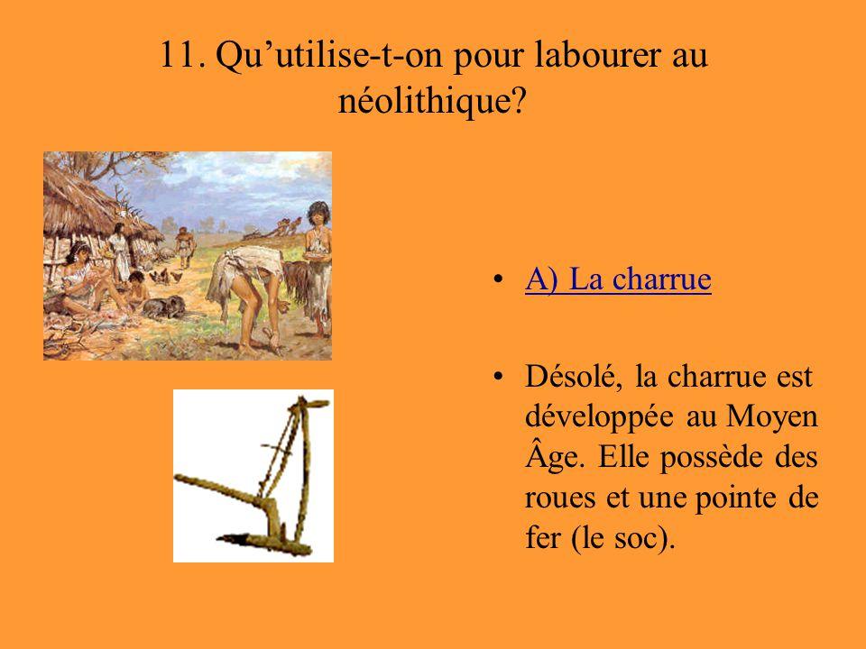 11. Qu'utilise-t-on pour labourer au néolithique? A) La charrue Désolé, la charrue est développée au Moyen Âge. Elle possède des roues et une pointe d