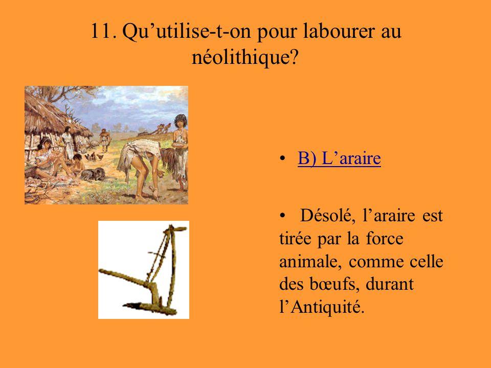 11. Qu'utilise-t-on pour labourer au néolithique? B) L'araire Désolé, l'araire est tirée par la force animale, comme celle des bœufs, durant l'Antiqui