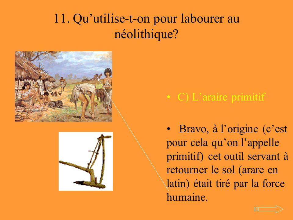 11. Qu'utilise-t-on pour labourer au néolithique? C) L'araire primitif Bravo, à l'origine (c'est pour cela qu'on l'appelle primitif) cet outil servant