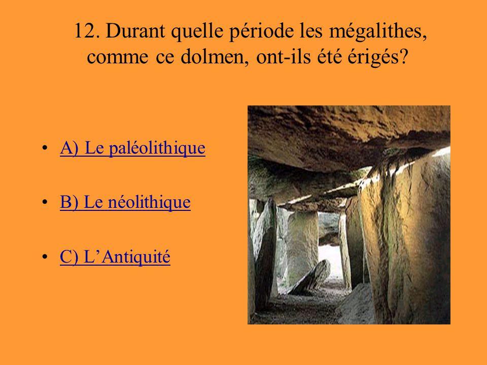 12. Durant quelle période les mégalithes, comme ce dolmen, ont-ils été érigés? A) Le paléolithique B) Le néolithique C) L'Antiquité