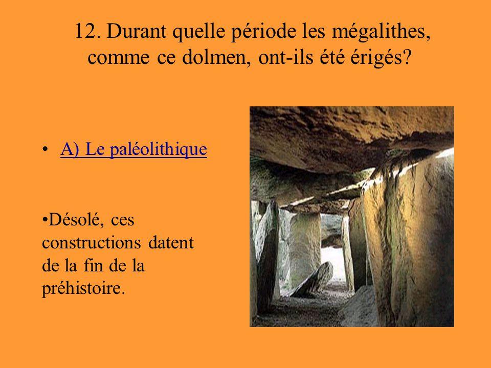 12. Durant quelle période les mégalithes, comme ce dolmen, ont-ils été érigés? A) Le paléolithique Désolé, ces constructions datent de la fin de la pr