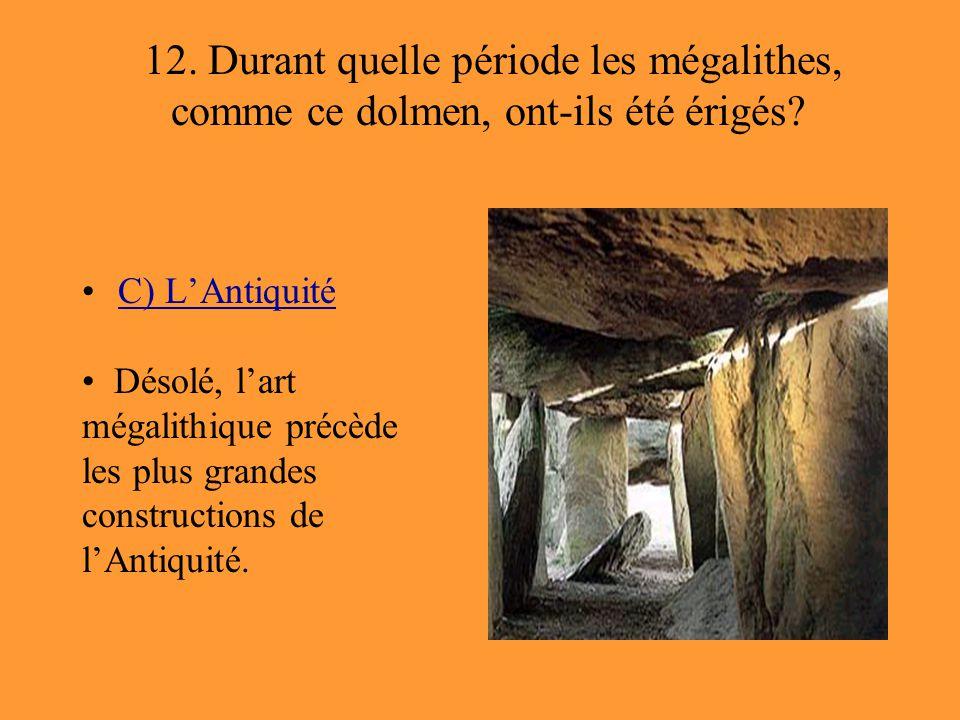 12. Durant quelle période les mégalithes, comme ce dolmen, ont-ils été érigés? C) L'Antiquité Désolé, l'art mégalithique précède les plus grandes cons