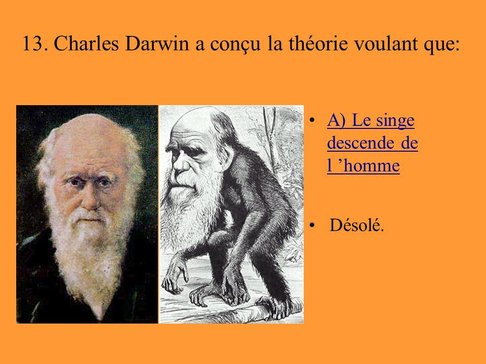 13. Charles Darwin a conçu la théorie voulant que: A) Le singe descende de l 'hommeA) Le singe descende de l 'homme Désolé.