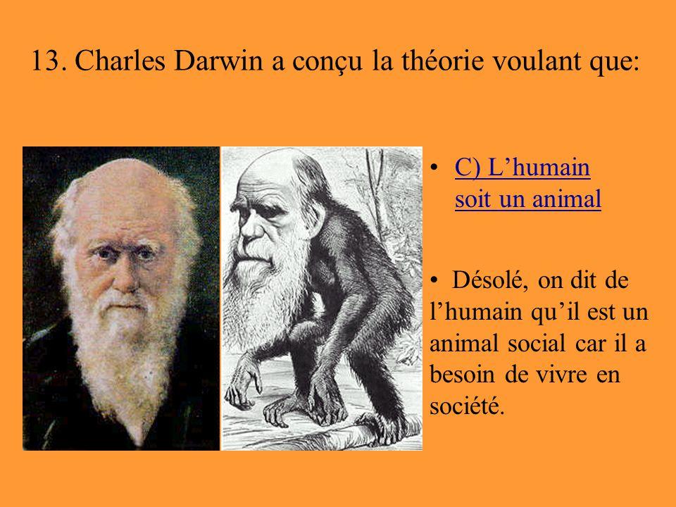 13. Charles Darwin a conçu la théorie voulant que: C) L'humain soit un animalC) L'humain soit un animal Désolé, on dit de l'humain qu'il est un animal