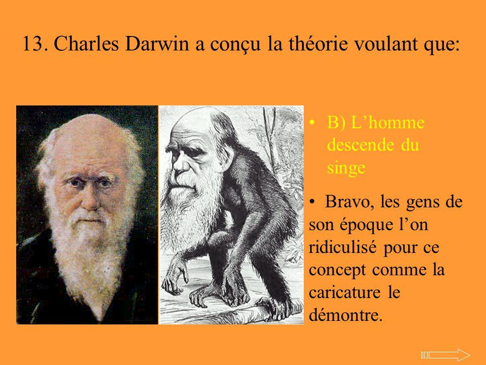 13. Charles Darwin a conçu la théorie voulant que: B) L'homme descende du singe Bravo, les gens de son époque l'on ridiculisé pour ce concept comme la