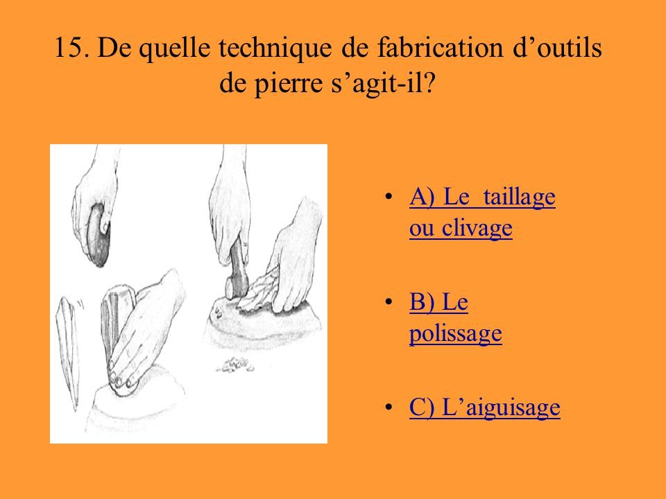 15. De quelle technique de fabrication d'outils de pierre s'agit-il? A) Le taillage ou clivageA) Le taillage ou clivage B) Le polissageB) Le polissage