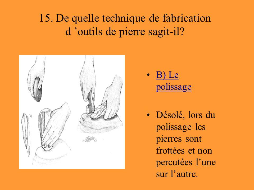 15. De quelle technique de fabrication d 'outils de pierre sagit-il? B) Le polissageB) Le polissage Désolé, lors du polissage les pierres sont frottée
