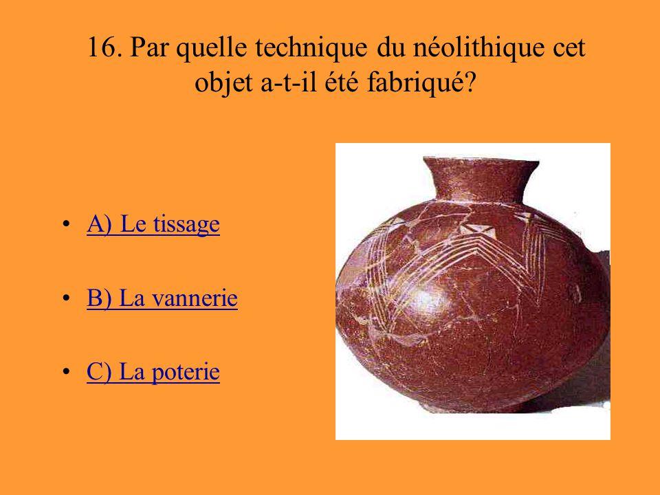 16. Par quelle technique du néolithique cet objet a-t-il été fabriqué? A) Le tissage B) La vannerie C) La poterie
